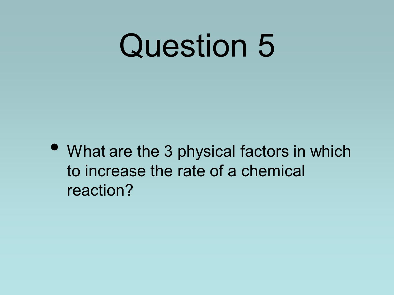 Question 5 What are the 3 physical factors in which to increase the rate of a chemical reaction