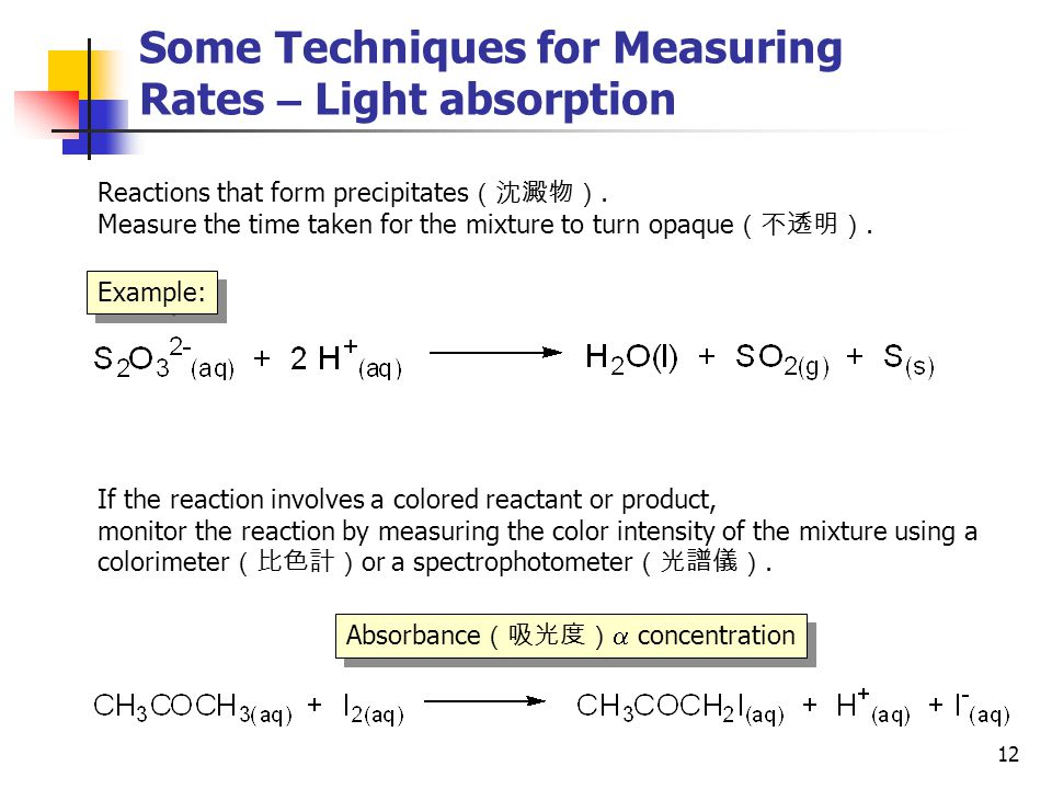12 Some Techniques for Measuring Rates – Light absorption Example: Reactions that form precipitates (沈澱物). Measure the time taken for the mixture to t