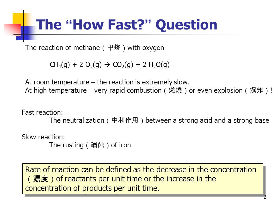 "2 The "" How Fast? "" Question The reaction of methane (甲烷) with oxygen CH 4 (g) + 2 O 2 (g)  CO 2 (g) + 2 H 2 O(g) At room temperature – the reaction"