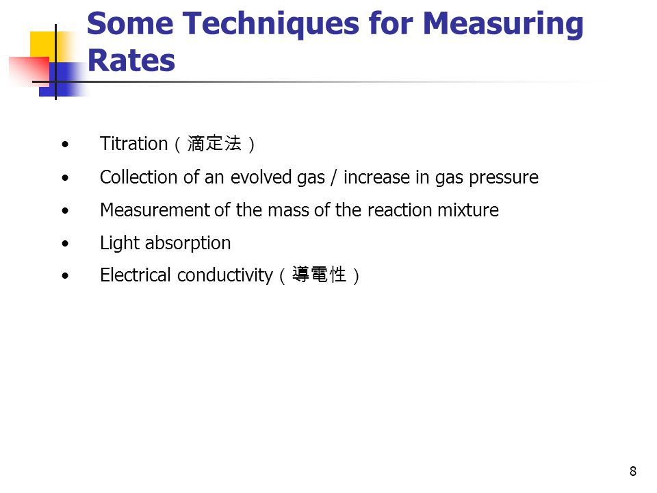 8 Some Techniques for Measuring Rates Titration (滴定法) Collection of an evolved gas / increase in gas pressure Measurement of the mass of the reaction