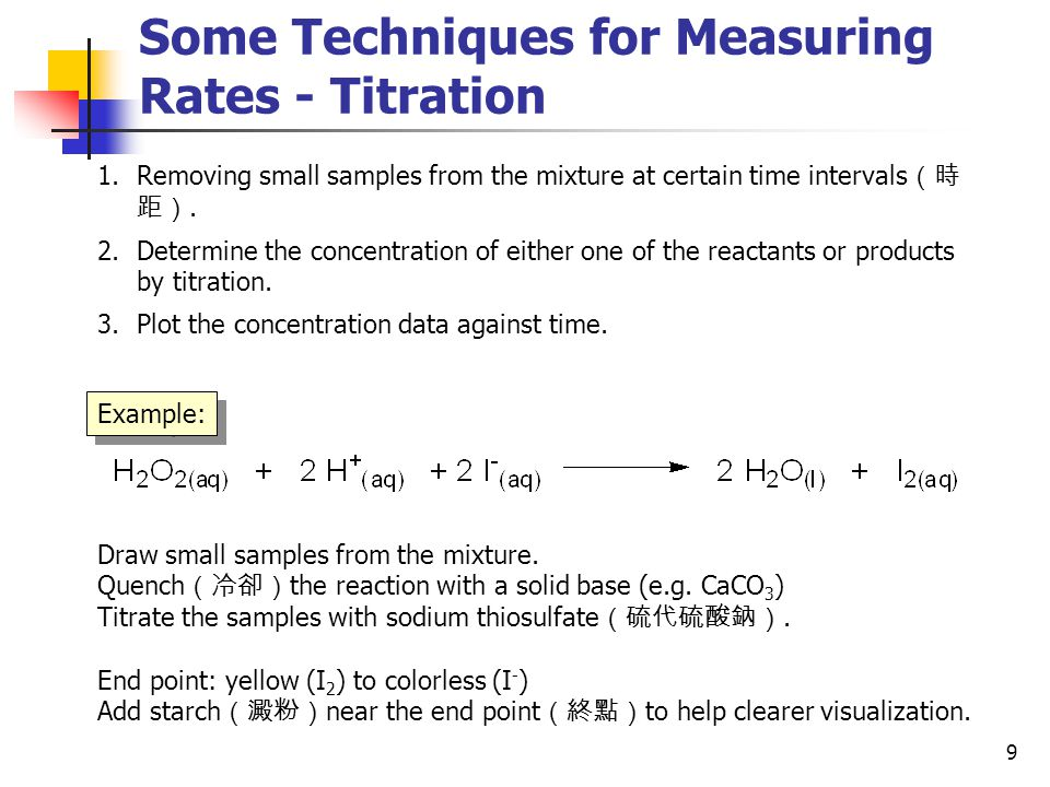9 Some Techniques for Measuring Rates - Titration 1.Removing small samples from the mixture at certain time intervals (時 距). 2.Determine the concentra