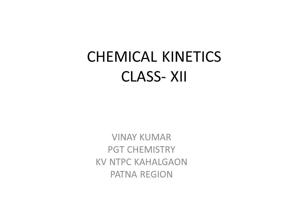 CHEMICAL KINETICS CLASS- XII VINAY KUMAR PGT CHEMISTRY KV NTPC KAHALGAON PATNA REGION