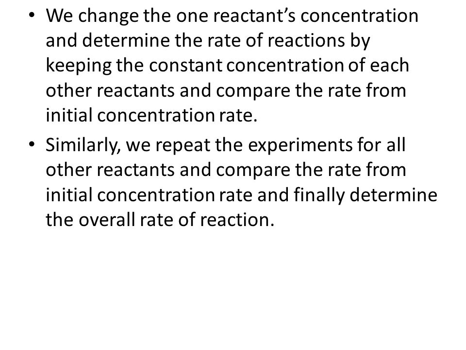 We change the one reactant's concentration and determine the rate of reactions by keeping the constant concentration of each other reactants and compare the rate from initial concentration rate.