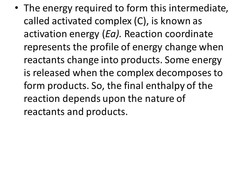 The energy required to form this intermediate, called activated complex (C), is known as activation energy (Ea).