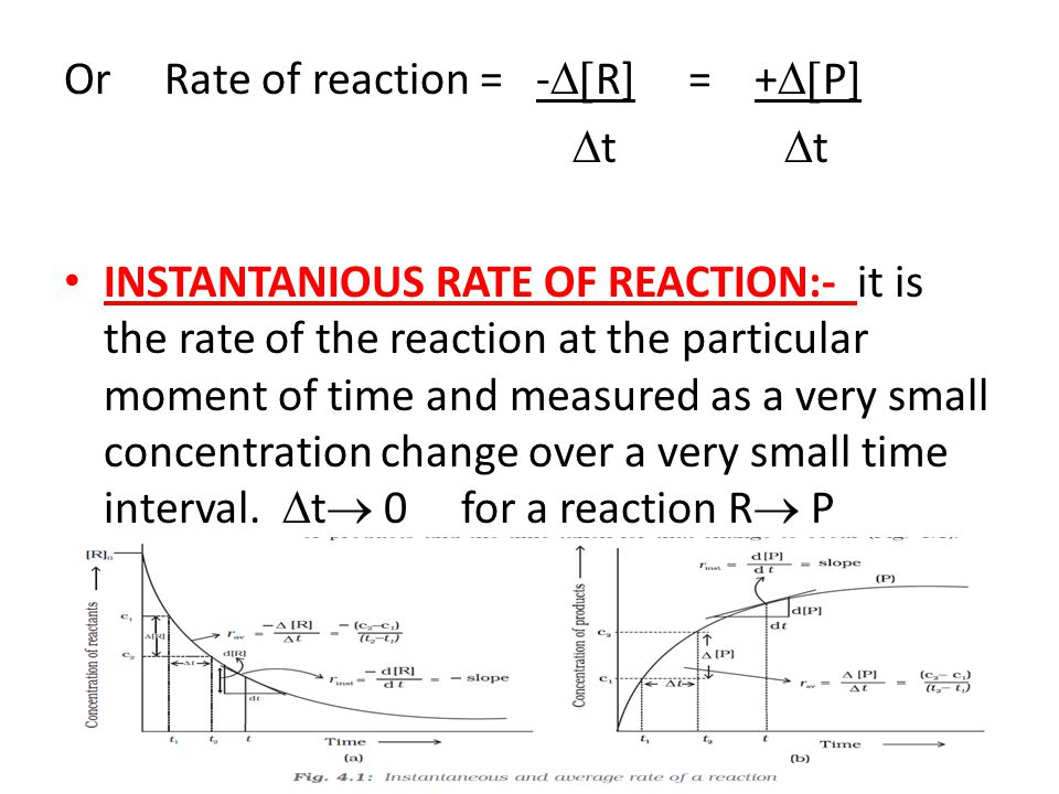 Or Rate of reaction = -  R] = +  P]  t  t INSTANTANIOUS RATE OF REACTION:- it is the rate of the reaction at the particular moment of time and measured as a very small concentration change over a very small time interval.