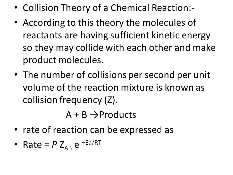 Collision Theory of a Chemical Reaction:- According to this theory the molecules of reactants are having sufficient kinetic energy so they may collide with each other and make product molecules.