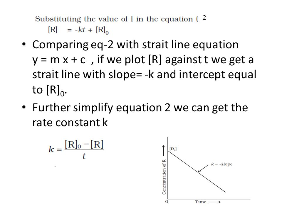 Comparing eq-2 with strait line equation y = m x + c, if we plot [R] against t we get a strait line with slope= -k and intercept equal to [R] 0.