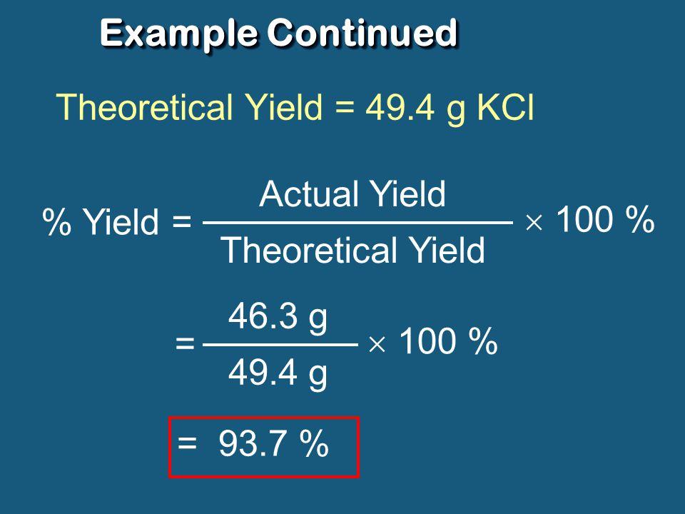 ExampleExample K 2 CO 3 + 2HCl  2KCl + H 2 O + CO 2 mass = 45.8 g mass = ? actual: 46.3 g Theoretical Yield: # moles = mm sm # moles = 138.2 g/mol 45