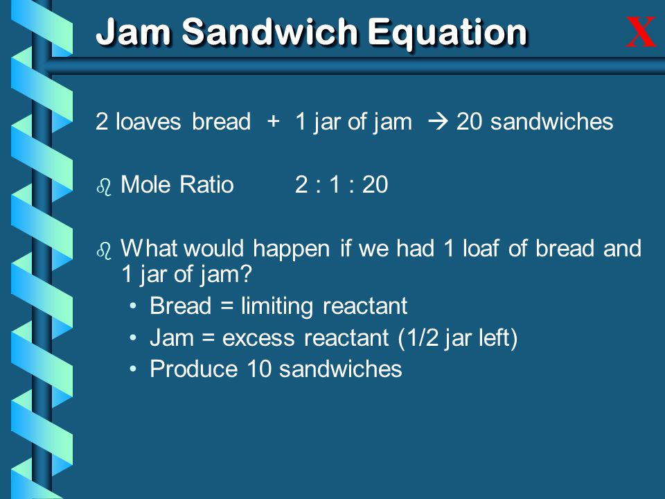 Jam Sandwich Equation 2 loaves bread + 1 jar of jam  20 sandwiches b Mole Ratio2 : 1 : 20 b What would happen if we had 1 loaf of bread and 1 jar of jam.