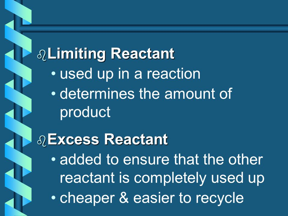 b Limiting Reactant used up in a reaction determines the amount of product b Excess Reactant added to ensure that the other reactant is completely used up cheaper & easier to recycle