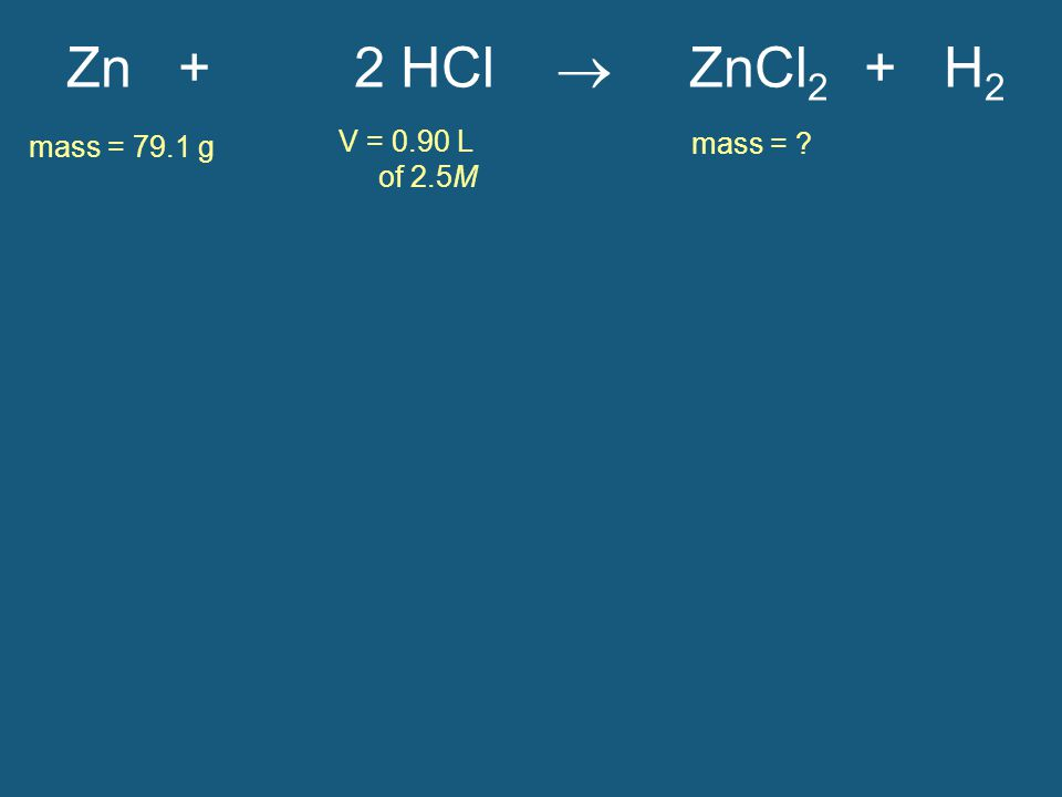 Zn + 2 HCl  ZnCl 2 + H 2 mass = 79.1 g mass = ? V = 0.90 L of 2.5M