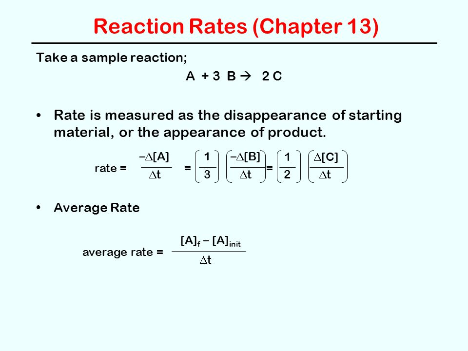 Reaction Rates (Chapter 13) Take a sample reaction; A + 3 B  2 C Rate is measured as the disappearance of starting material, or the appearance of pro