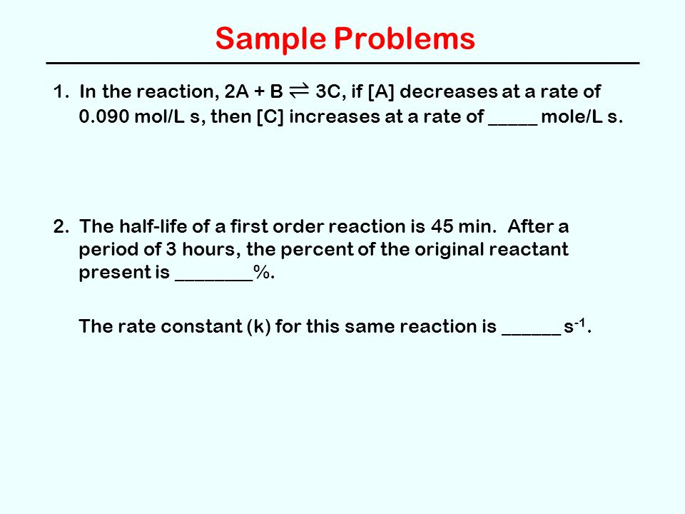 Sample Problems 1. In the reaction, 2A + B ⇌ 3C, if [A] decreases at a rate of 0.090 mol/L s, then [C] increases at a rate of _____ mole/L s. 2. The h