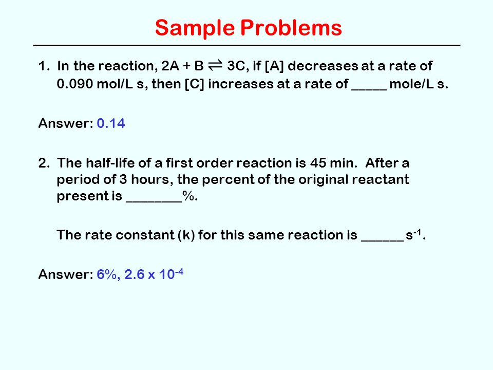 Sample Problems 1. In the reaction, 2A + B ⇌ 3C, if [A] decreases at a rate of 0.090 mol/L s, then [C] increases at a rate of _____ mole/L s. Answer: