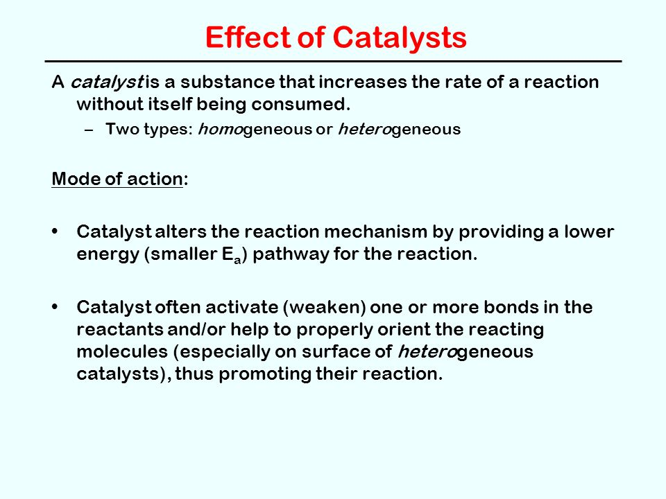 Effect of Catalysts A catalyst is a substance that increases the rate of a reaction without itself being consumed. –Two types: homogeneous or heteroge