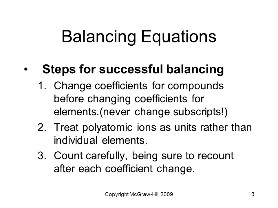 Copyright McGraw-Hill 200913 Balancing Equations Steps for successful balancing 1.Change coefficients for compounds before changing coefficients for e