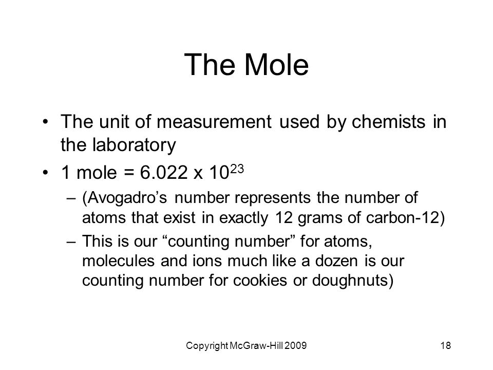 Copyright McGraw-Hill 200918 The Mole The unit of measurement used by chemists in the laboratory 1 mole = 6.022 x 10 23 –(Avogadro's number represents