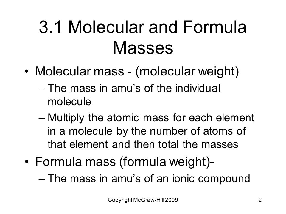 Copyright McGraw-Hill 20092 3.1 Molecular and Formula Masses Molecular mass - (molecular weight) –The mass in amu's of the individual molecule –Multip