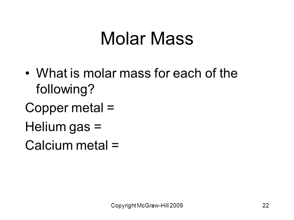 Copyright McGraw-Hill 200922 Molar Mass What is molar mass for each of the following? Copper metal = Helium gas = Calcium metal =