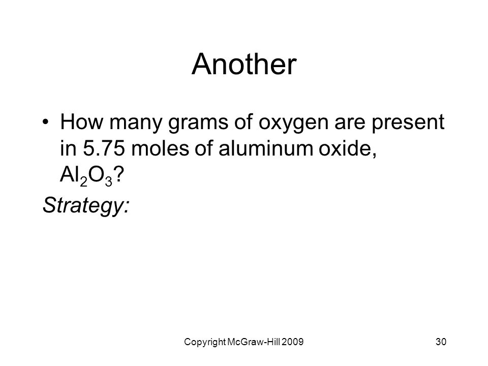Copyright McGraw-Hill 200930 Another How many grams of oxygen are present in 5.75 moles of aluminum oxide, Al 2 O 3 ? Strategy: