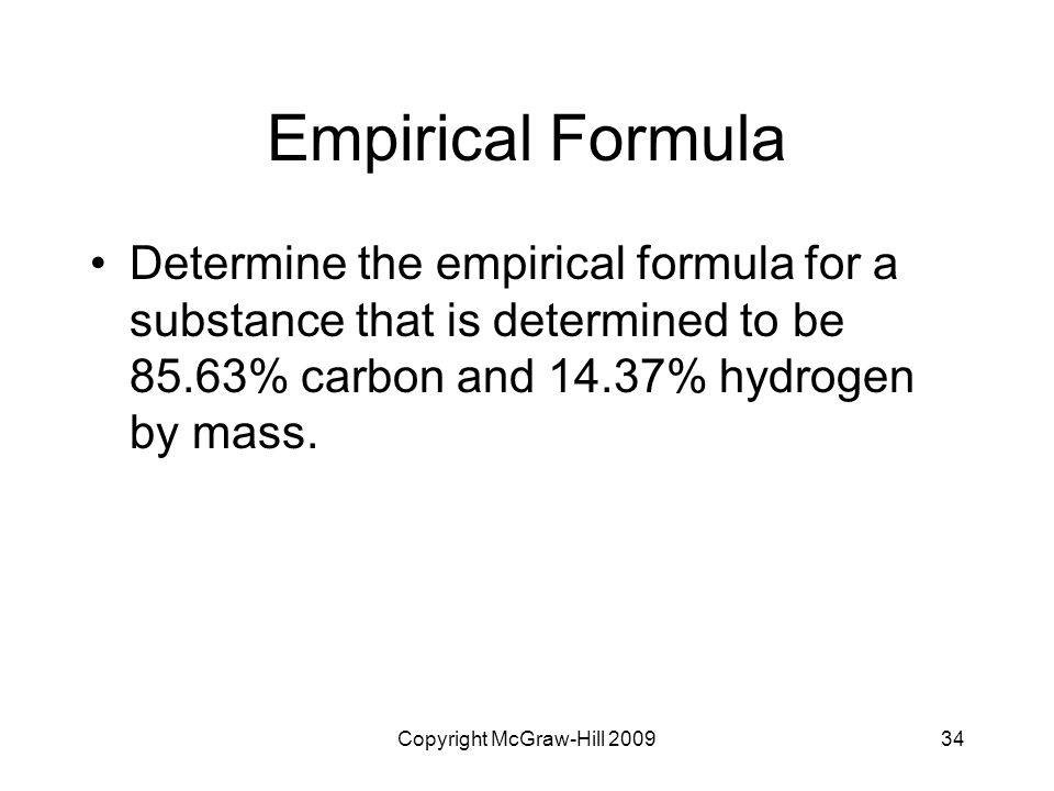 Copyright McGraw-Hill 200934 Empirical Formula Determine the empirical formula for a substance that is determined to be 85.63% carbon and 14.37% hydro