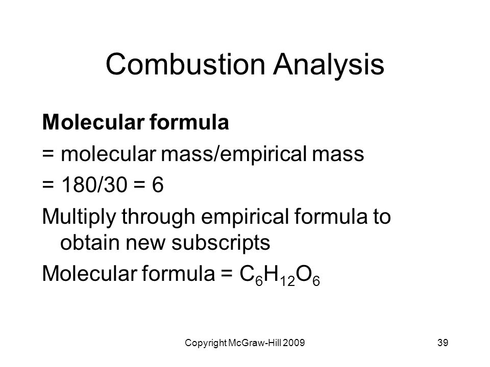 Copyright McGraw-Hill 200939 Combustion Analysis Molecular formula = molecular mass/empirical mass = 180/30 = 6 Multiply through empirical formula to