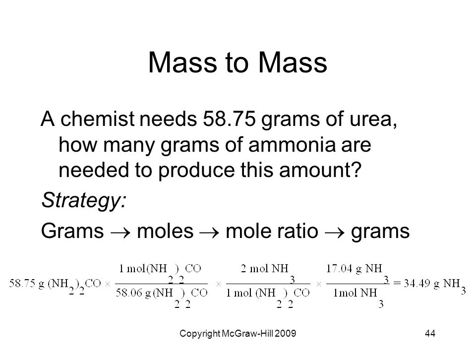 Copyright McGraw-Hill 200944 Mass to Mass A chemist needs 58.75 grams of urea, how many grams of ammonia are needed to produce this amount? Strategy: