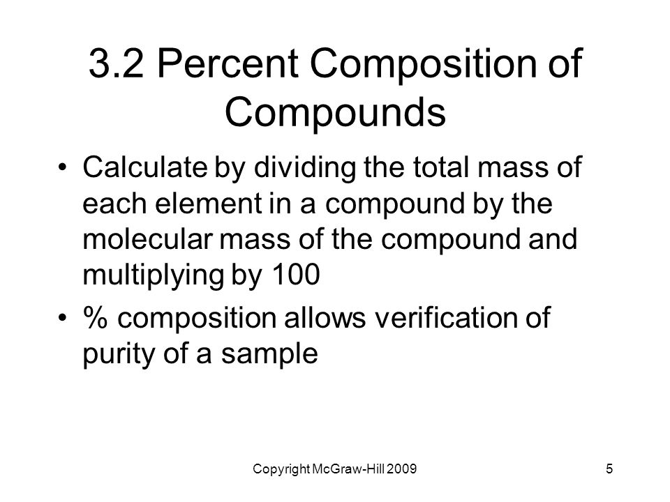 Copyright McGraw-Hill 20095 3.2 Percent Composition of Compounds Calculate by dividing the total mass of each element in a compound by the molecular m