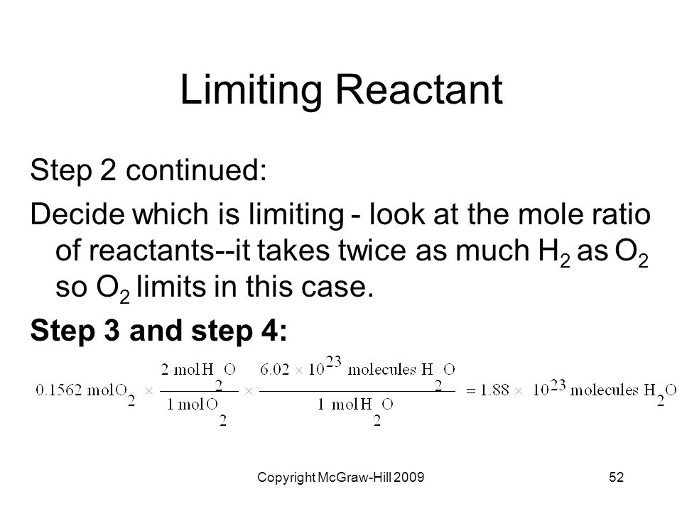 Copyright McGraw-Hill 200952 Limiting Reactant Step 2 continued: Decide which is limiting - look at the mole ratio of reactants--it takes twice as muc