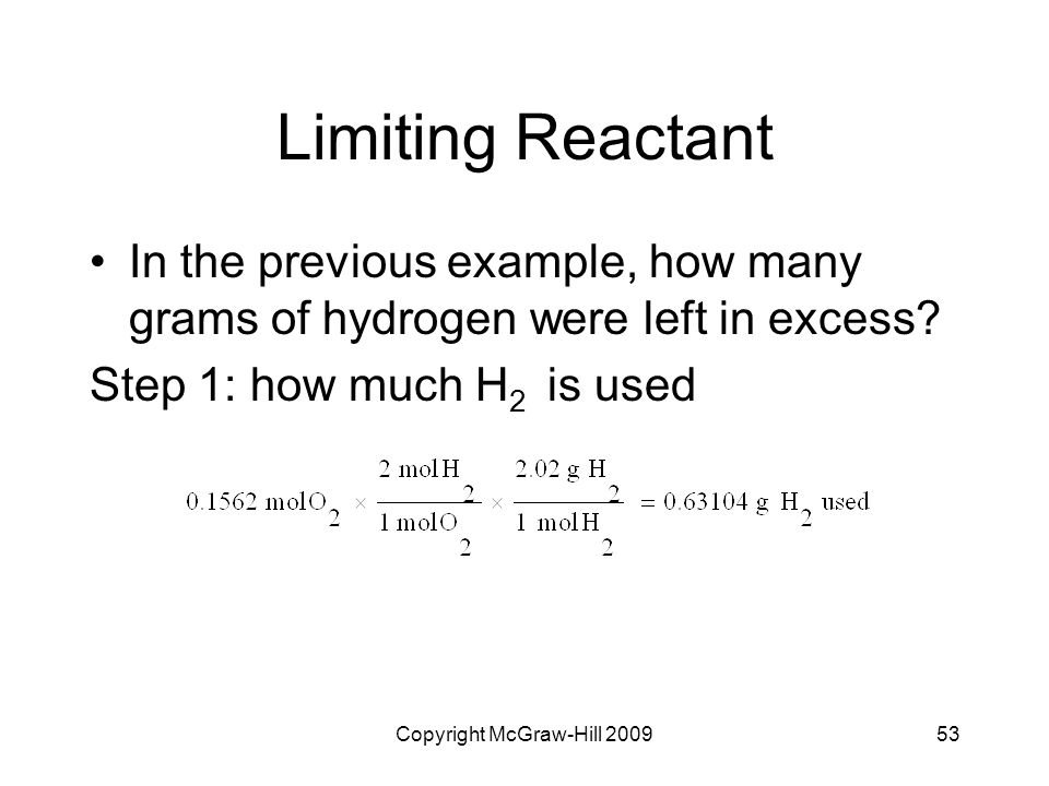 Copyright McGraw-Hill 200953 Limiting Reactant In the previous example, how many grams of hydrogen were left in excess? Step 1: how much H 2 is used