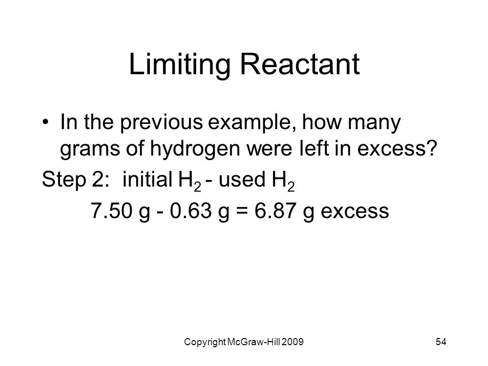 Copyright McGraw-Hill 200954 Limiting Reactant In the previous example, how many grams of hydrogen were left in excess? Step 2: initial H 2 - used H 2