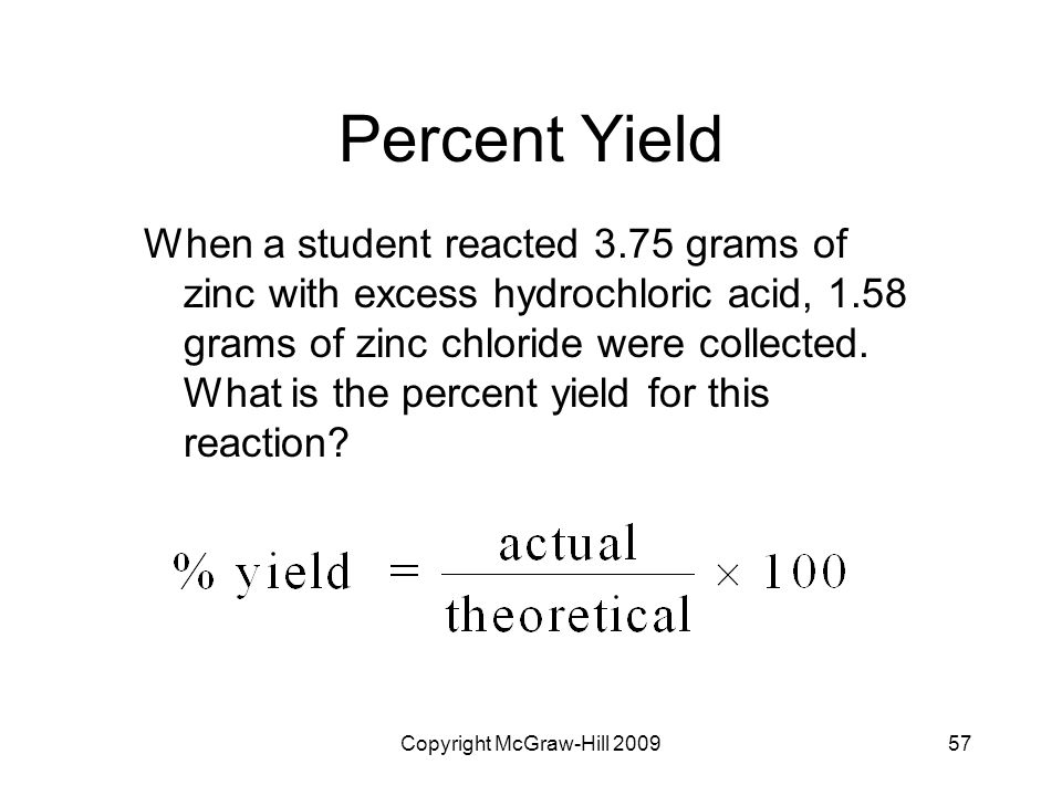 Copyright McGraw-Hill 200957 Percent Yield When a student reacted 3.75 grams of zinc with excess hydrochloric acid, 1.58 grams of zinc chloride were c