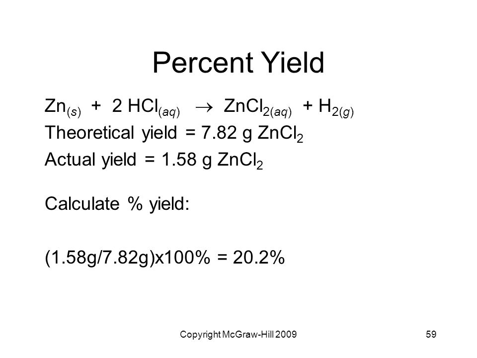Copyright McGraw-Hill 200959 Percent Yield Zn (s) + 2 HCl (aq)  ZnCl 2(aq) + H 2(g) Theoretical yield = 7.82 g ZnCl 2 Actual yield = 1.58 g ZnCl 2 C