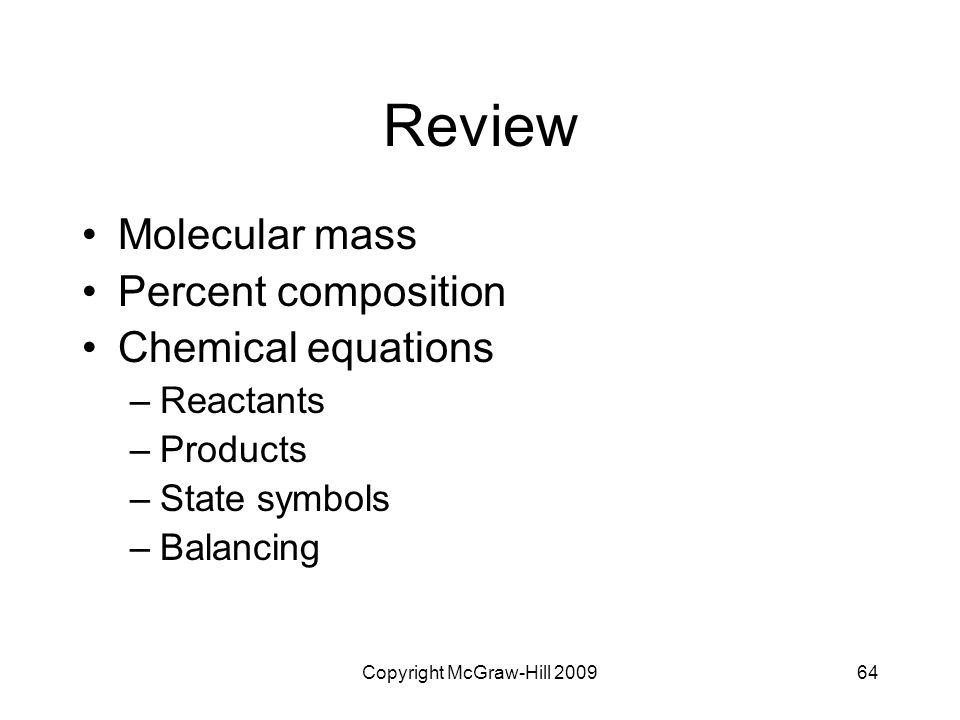 Copyright McGraw-Hill 200964 Review Molecular mass Percent composition Chemical equations –Reactants –Products –State symbols –Balancing