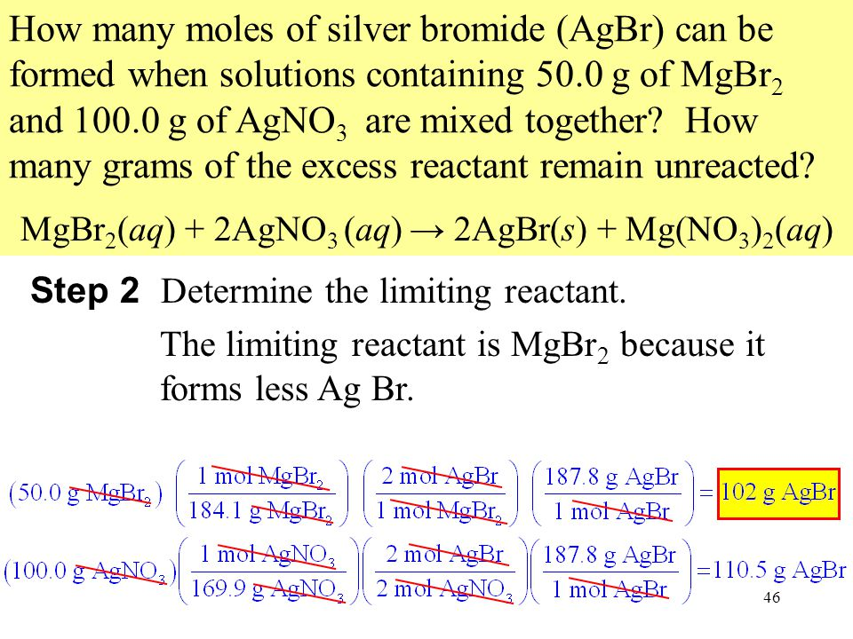 46 How many moles of silver bromide (AgBr) can be formed when solutions containing 50.0 g of MgBr 2 and 100.0 g of AgNO 3 are mixed together.