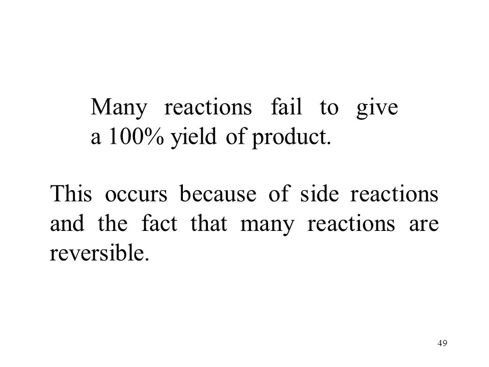 49 Many reactions fail to give a 100% yield of product.