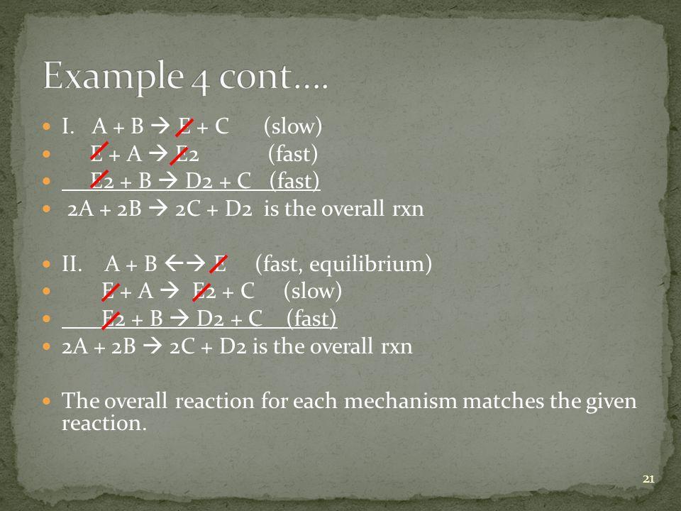 I. A + B  E + C (slow) E + A  E2 (fast) E2 + B  D2 + C (fast) 2A + 2B  2C + D2 is the overall rxn II. A + B  E (fast, equilibrium) E + A  E2 +