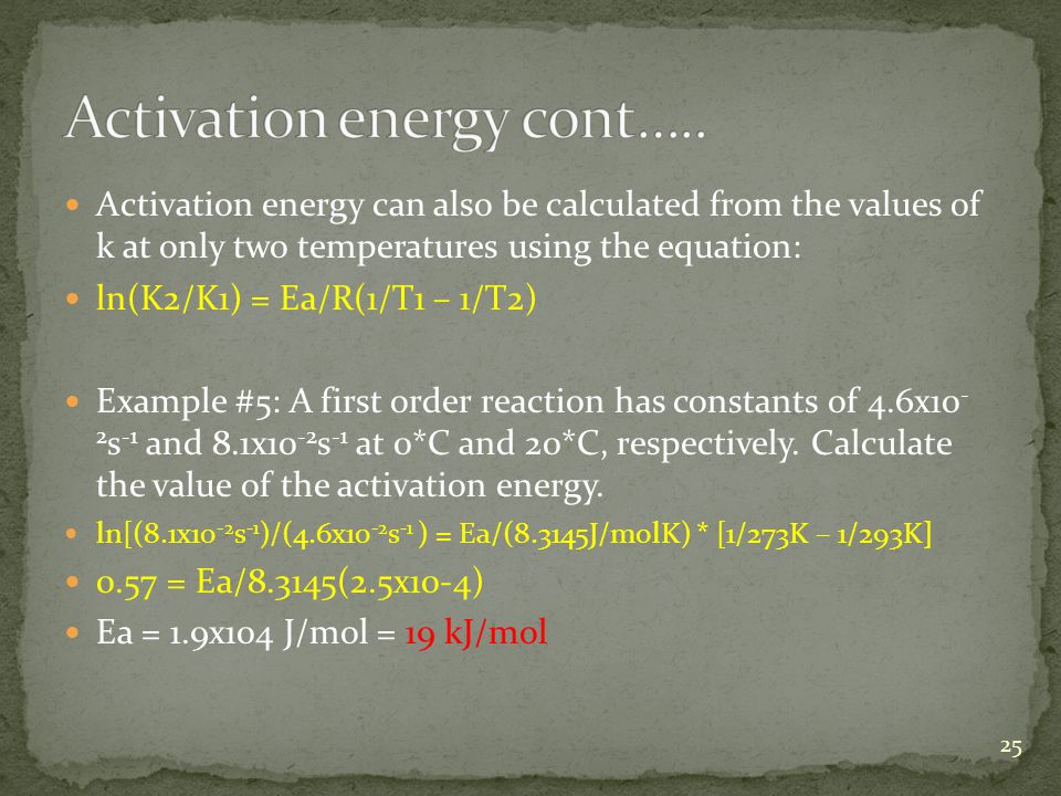 Activation energy can also be calculated from the values of k at only two temperatures using the equation: ln(K2/K1) = Ea/R(1/T1 – 1/T2) Example #5: A first order reaction has constants of 4.6x10 - 2 s -1 and 8.1x10 -2 s -1 at 0*C and 20*C, respectively.