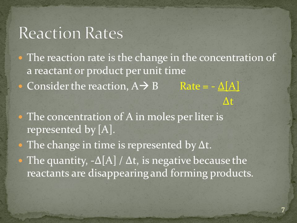The reaction rate is the change in the concentration of a reactant or product per unit time Consider the reaction, A  B Rate = - Δ[A] Δt The concentration of A in moles per liter is represented by [A].