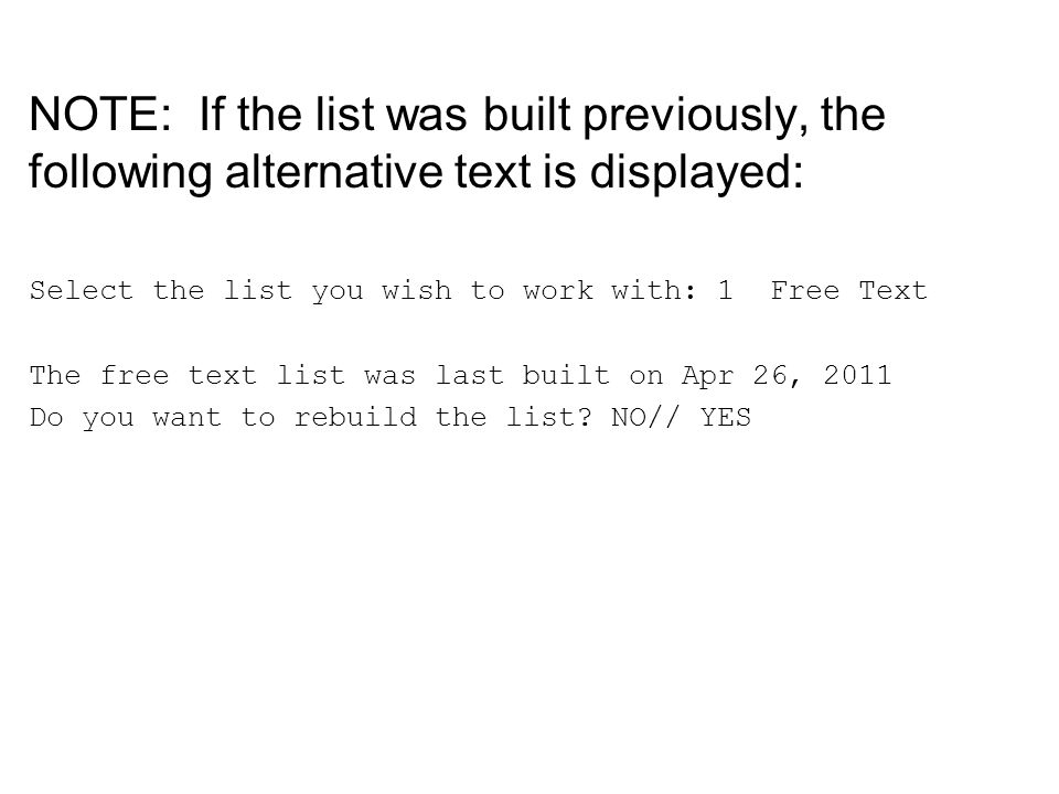 NOTE: If the list was built previously, the following alternative text is displayed: Select the list you wish to work with: 1 Free Text The free text list was last built on Apr 26, 2011 Do you want to rebuild the list.