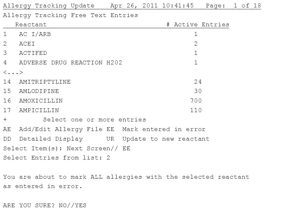 Allergy Tracking Update Apr 26, 2011 10:41:45 Page: 1 of 18 Allergy Tracking Free Text Entries Reactant # Active Entries 1 AC I/ARB 1 2 ACEI 2 3 ACTIFED 1 4 ADVERSE DRUG REACTION H202 1 14 AMITRIPTYLINE 24 15 AMLODIPINE 30 16 AMOXICILLIN 700 17 AMPICILLIN 110 + Select one or more entries AE Add/Edit Allergy File EE Mark entered in error DD Detailed Display UR Update to new reactant Select Item(s): Next Screen// EE Select Entries from list: 2 You are about to mark ALL allergies with the selected reactant as entered in error.