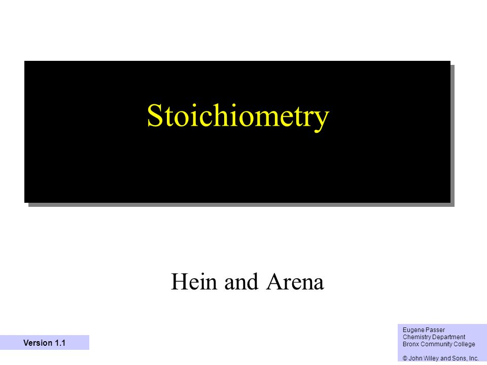 1 Stoichiometry Hein and Arena Eugene Passer Chemistry Department Bronx Community College © John Wiley and Sons, Inc. Version 1.1