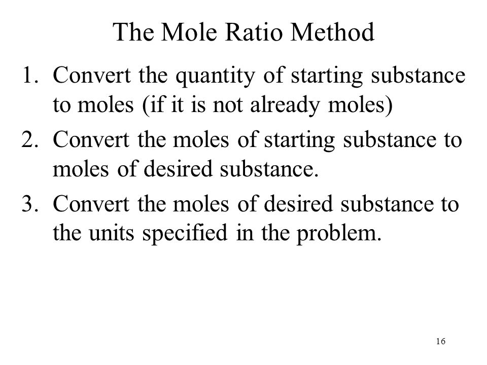 16 The Mole Ratio Method 1.Convert the quantity of starting substance to moles (if it is not already moles) 2.Convert the moles of starting substance