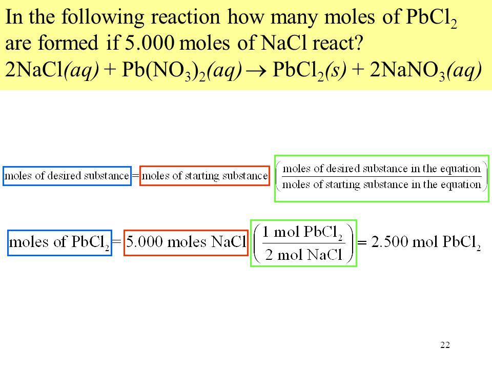 22 In the following reaction how many moles of PbCl 2 are formed if 5.000 moles of NaCl react? 2NaCl(aq) + Pb(NO 3 ) 2 (aq)  PbCl 2 (s) + 2NaNO 3 (aq