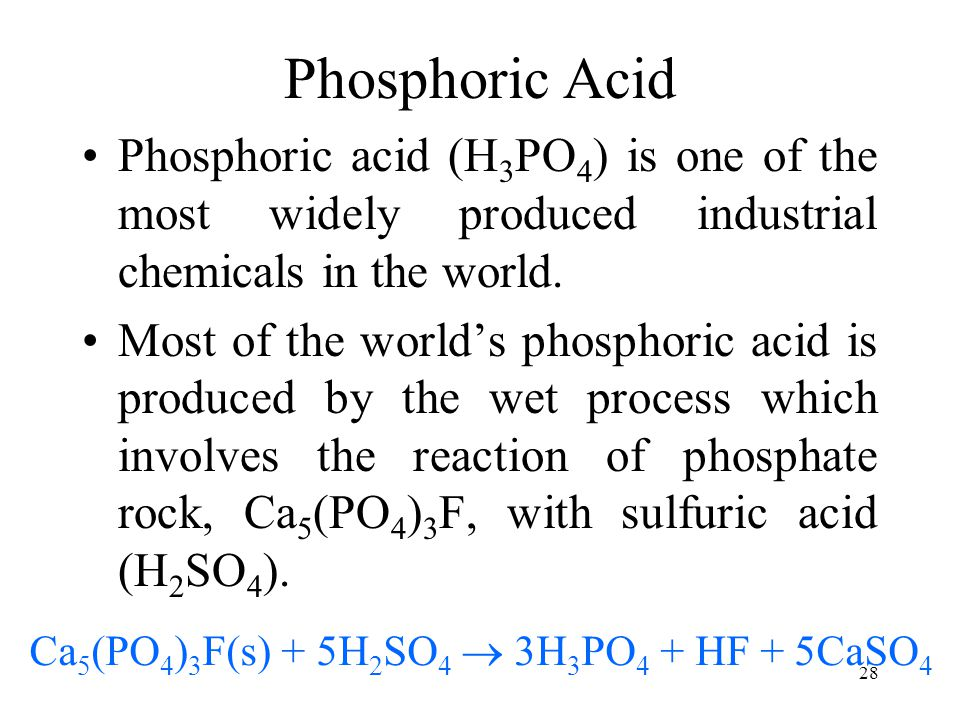 28 Phosphoric Acid Phosphoric acid (H 3 PO 4 ) is one of the most widely produced industrial chemicals in the world. Most of the world's phosphoric ac