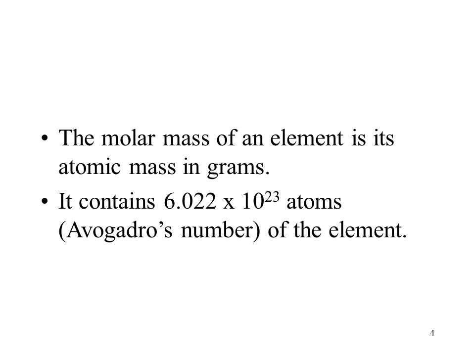 4 The molar mass of an element is its atomic mass in grams. It contains 6.022 x 10 23 atoms (Avogadro's number) of the element.