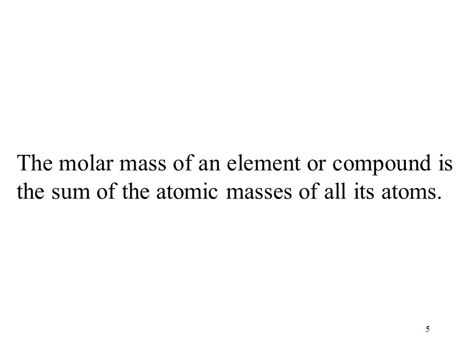 5 The molar mass of an element or compound is the sum of the atomic masses of all its atoms.