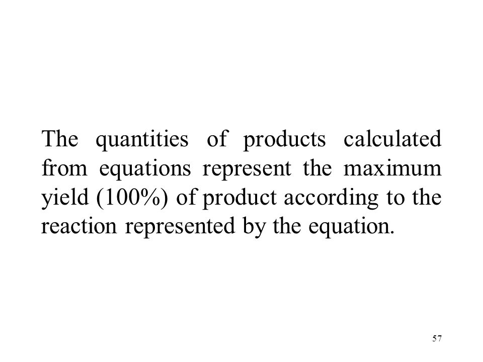 57 The quantities of products calculated from equations represent the maximum yield (100%) of product according to the reaction represented by the equ