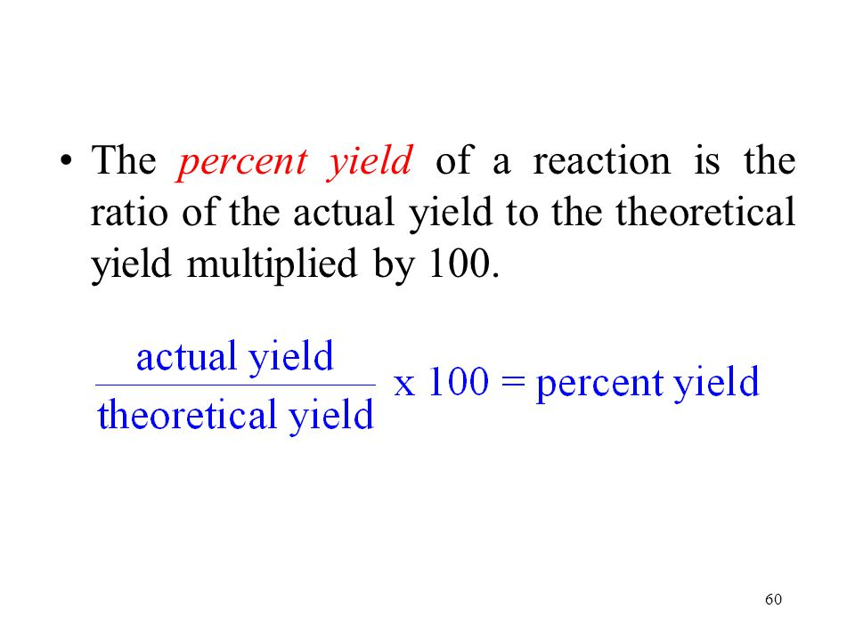 60 The percent yield of a reaction is the ratio of the actual yield to the theoretical yield multiplied by 100.