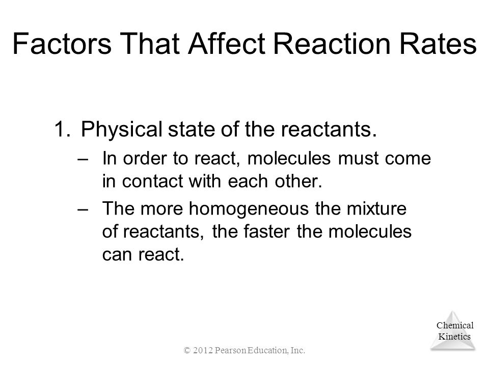 Chemical Kinetics Factors That Affect Reaction Rates 1.Physical state of the reactants. –In order to react, molecules must come in contact with each o